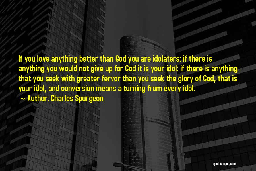 Charles Spurgeon Quotes: If You Love Anything Better Than God You Are Idolaters: If There Is Anything You Would Not Give Up For