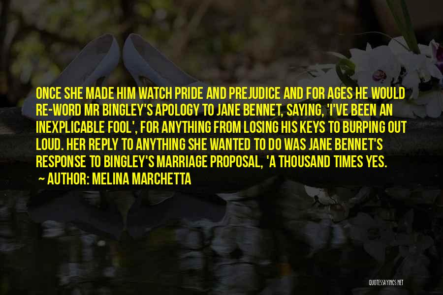 Melina Marchetta Quotes: Once She Made Him Watch Pride And Prejudice And For Ages He Would Re-word Mr Bingley's Apology To Jane Bennet,