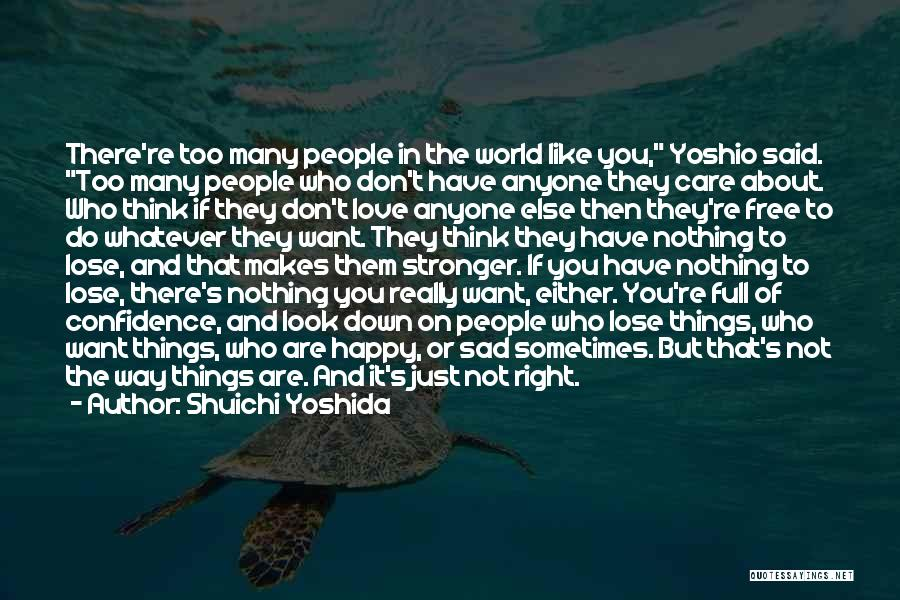Shuichi Yoshida Quotes: There're Too Many People In The World Like You, Yoshio Said. Too Many People Who Don't Have Anyone They Care