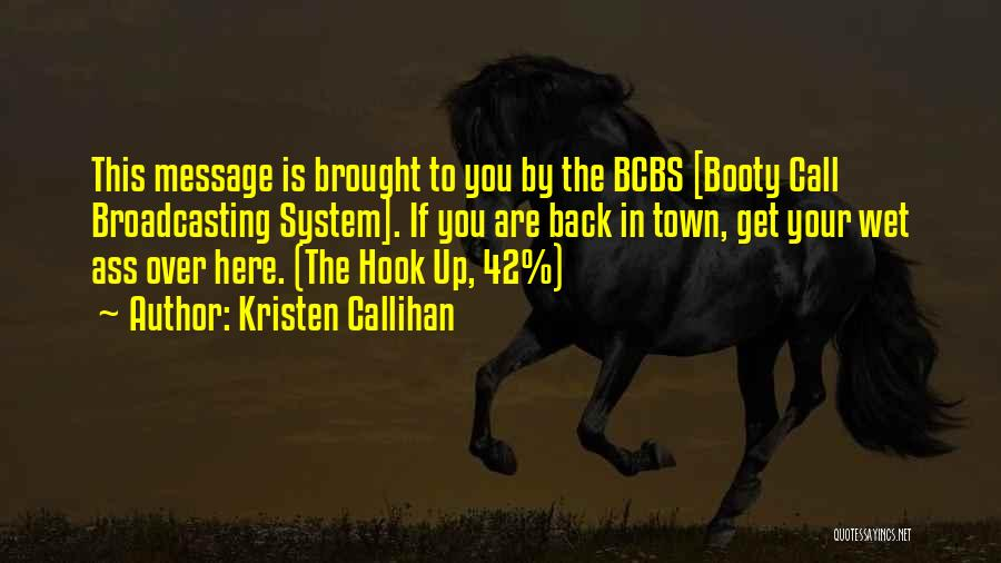Kristen Callihan Quotes: This Message Is Brought To You By The Bcbs [booty Call Broadcasting System]. If You Are Back In Town, Get