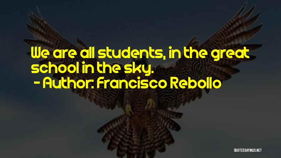 Francisco Rebollo Quotes: We Are All Students, In The Great School In The Sky.