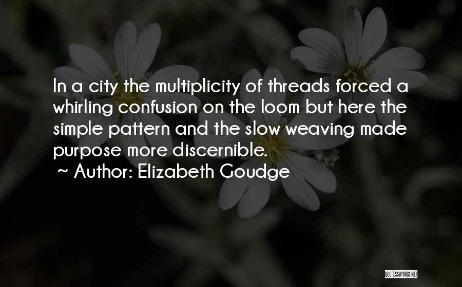 Elizabeth Goudge Quotes: In A City The Multiplicity Of Threads Forced A Whirling Confusion On The Loom But Here The Simple Pattern And