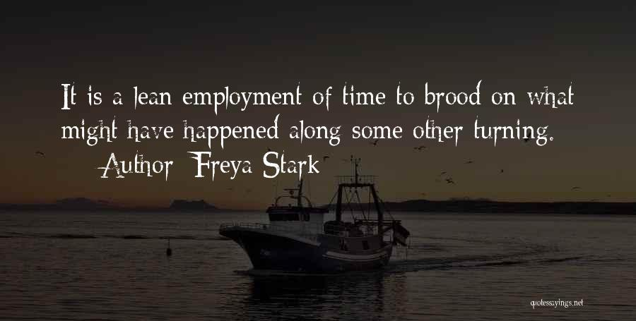 Freya Stark Quotes: It Is A Lean Employment Of Time To Brood On What Might Have Happened Along Some Other Turning.