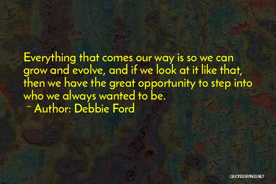 Debbie Ford Quotes: Everything That Comes Our Way Is So We Can Grow And Evolve, And If We Look At It Like That,