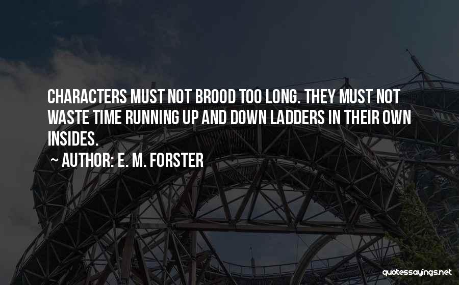 E. M. Forster Quotes: Characters Must Not Brood Too Long. They Must Not Waste Time Running Up And Down Ladders In Their Own Insides.