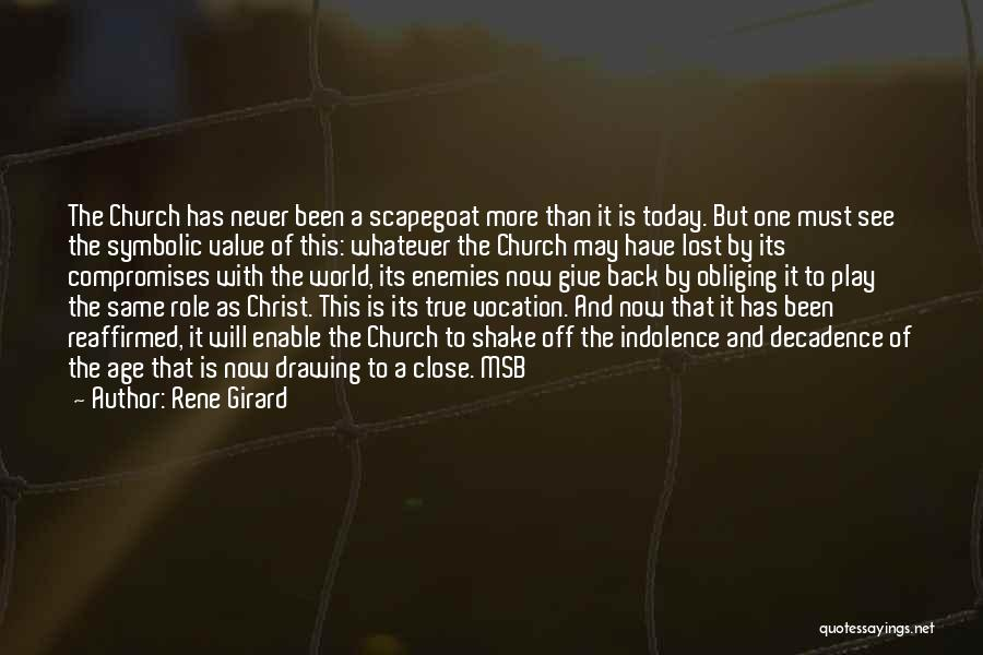 Rene Girard Quotes: The Church Has Never Been A Scapegoat More Than It Is Today. But One Must See The Symbolic Value Of