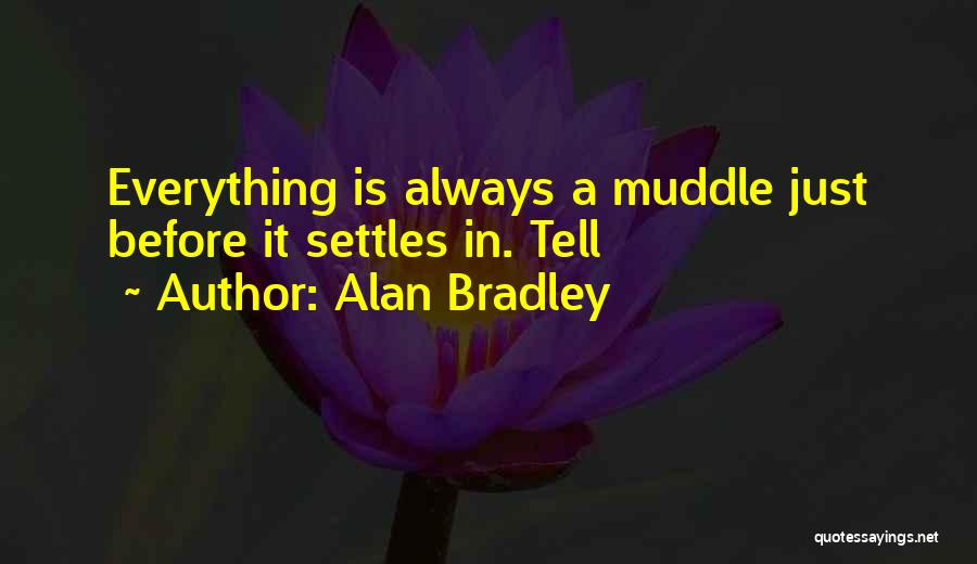 Alan Bradley Quotes: Everything Is Always A Muddle Just Before It Settles In. Tell