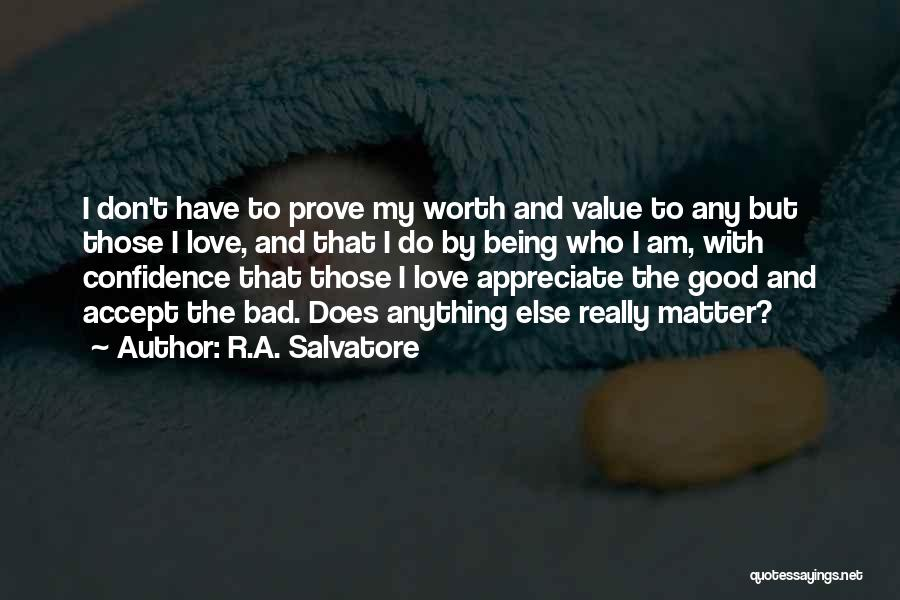 R.A. Salvatore Quotes: I Don't Have To Prove My Worth And Value To Any But Those I Love, And That I Do By