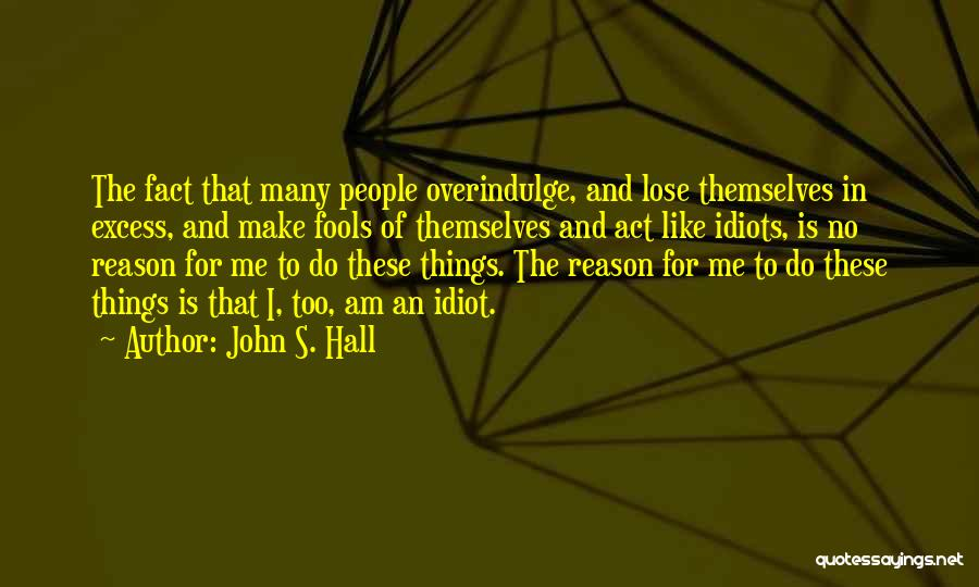 John S. Hall Quotes: The Fact That Many People Overindulge, And Lose Themselves In Excess, And Make Fools Of Themselves And Act Like Idiots,
