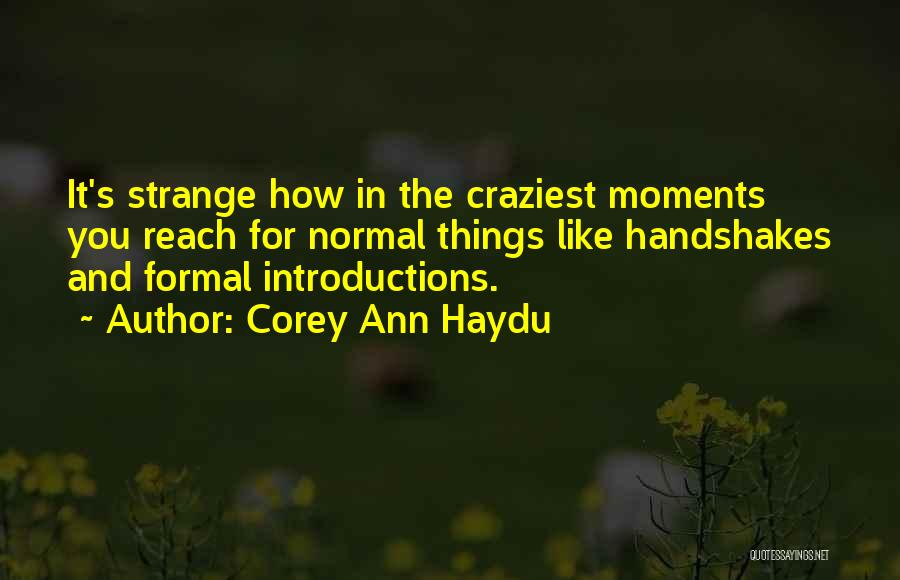 Corey Ann Haydu Quotes: It's Strange How In The Craziest Moments You Reach For Normal Things Like Handshakes And Formal Introductions.