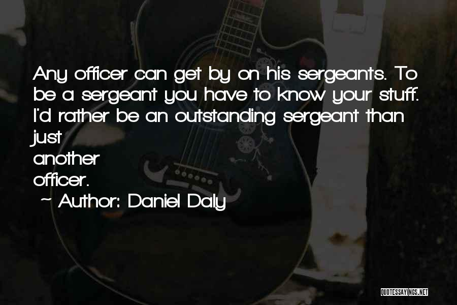 Daniel Daly Quotes: Any Officer Can Get By On His Sergeants. To Be A Sergeant You Have To Know Your Stuff. I'd Rather