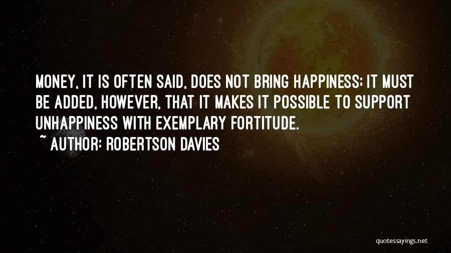 Robertson Davies Quotes: Money, It Is Often Said, Does Not Bring Happiness; It Must Be Added, However, That It Makes It Possible To