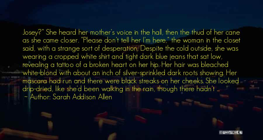 Sarah Addison Allen Quotes: Josey? She Heard Her Mother's Voice In The Hall, Then The Thud Of Her Cane As She Came Closer. Please