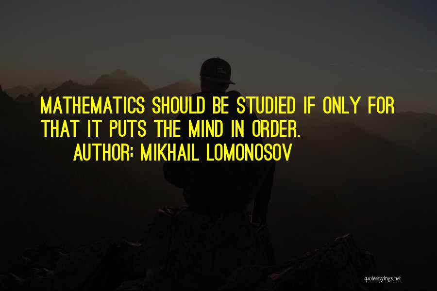 Mikhail Lomonosov Quotes: Mathematics Should Be Studied If Only For That It Puts The Mind In Order.