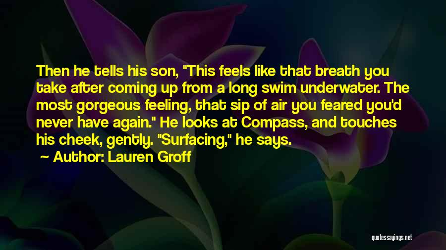 Lauren Groff Quotes: Then He Tells His Son, This Feels Like That Breath You Take After Coming Up From A Long Swim Underwater.