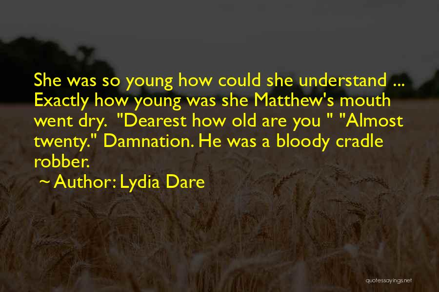 Lydia Dare Quotes: She Was So Young How Could She Understand ... Exactly How Young Was She Matthew's Mouth Went Dry. Dearest How