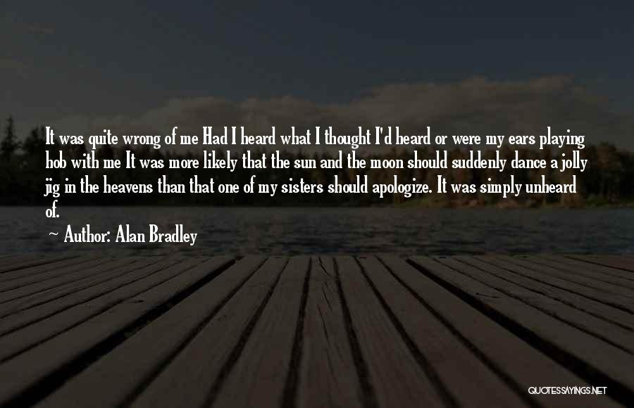 Alan Bradley Quotes: It Was Quite Wrong Of Me Had I Heard What I Thought I'd Heard Or Were My Ears Playing Hob