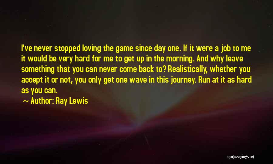 Ray Lewis Quotes: I've Never Stopped Loving The Game Since Day One. If It Were A Job To Me It Would Be Very