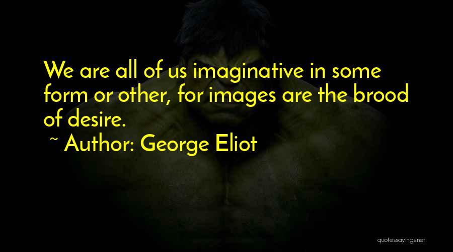 George Eliot Quotes: We Are All Of Us Imaginative In Some Form Or Other, For Images Are The Brood Of Desire.