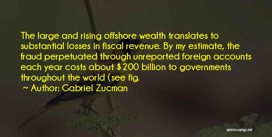 Gabriel Zucman Quotes: The Large And Rising Offshore Wealth Translates To Substantial Losses In Fiscal Revenue. By My Estimate, The Fraud Perpetuated Through