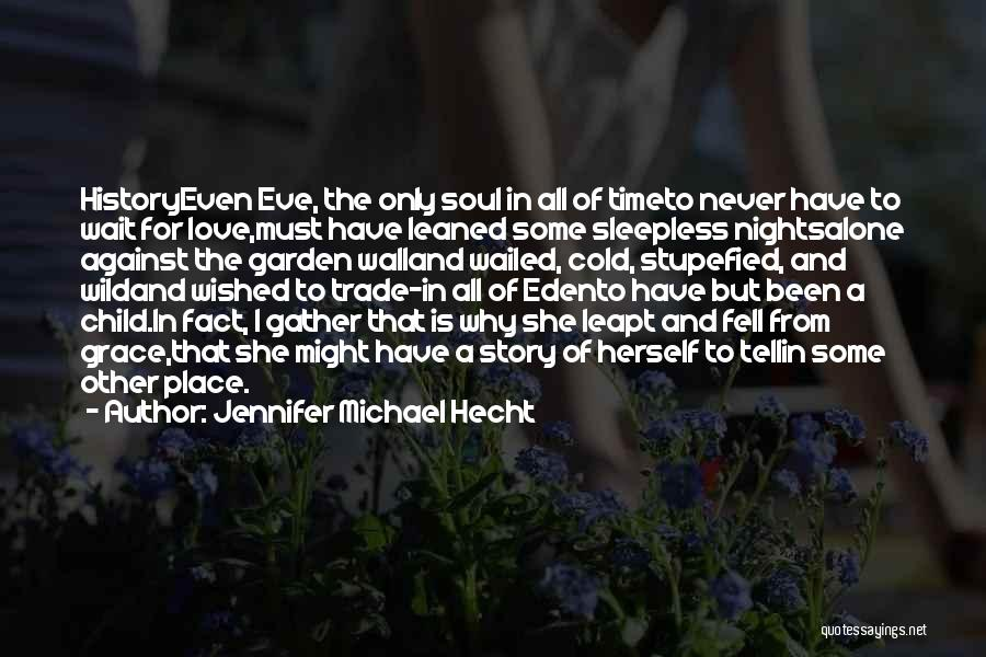 Jennifer Michael Hecht Quotes: Historyeven Eve, The Only Soul In All Of Timeto Never Have To Wait For Love,must Have Leaned Some Sleepless Nightsalone