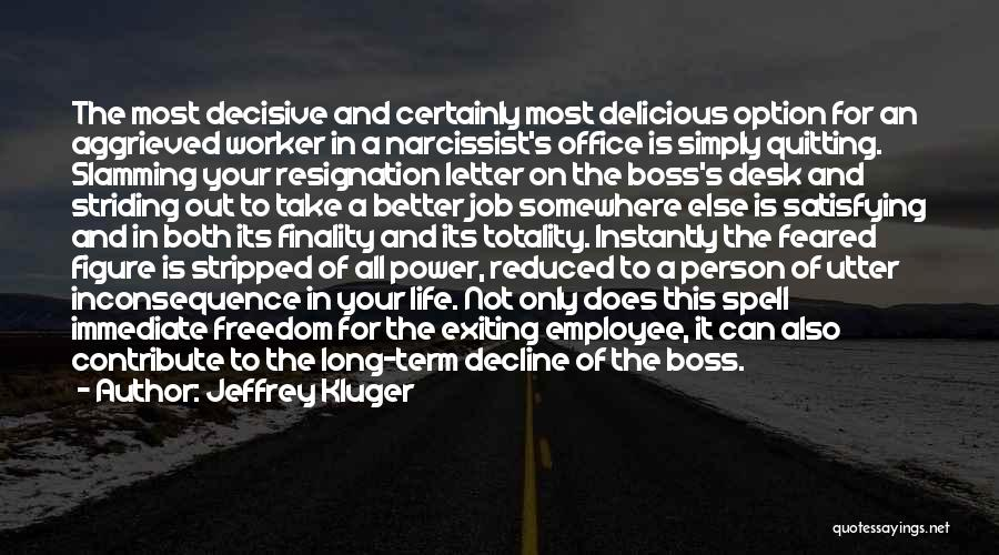 Jeffrey Kluger Quotes: The Most Decisive And Certainly Most Delicious Option For An Aggrieved Worker In A Narcissist's Office Is Simply Quitting. Slamming
