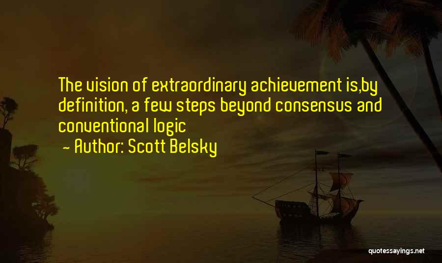 Scott Belsky Quotes: The Vision Of Extraordinary Achievement Is,by Definition, A Few Steps Beyond Consensus And Conventional Logic
