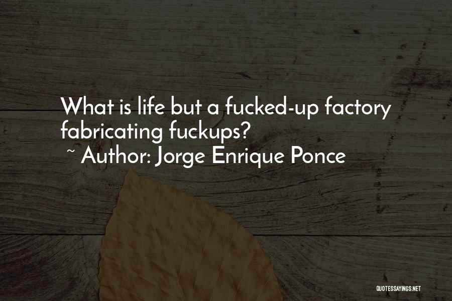 Jorge Enrique Ponce Quotes: What Is Life But A Fucked-up Factory Fabricating Fuckups?