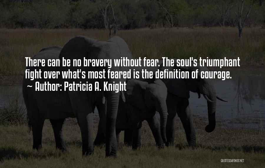Patricia A. Knight Quotes: There Can Be No Bravery Without Fear. The Soul's Triumphant Fight Over What's Most Feared Is The Definition Of Courage.