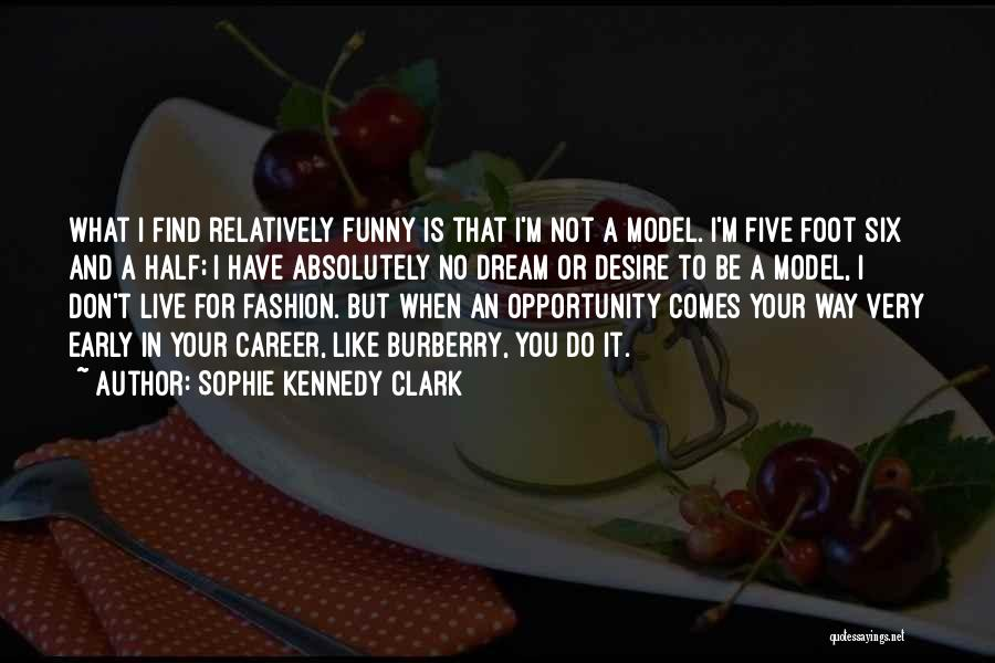 Sophie Kennedy Clark Quotes: What I Find Relatively Funny Is That I'm Not A Model. I'm Five Foot Six And A Half; I Have