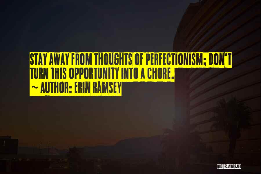 Erin Ramsey Quotes: Stay Away From Thoughts Of Perfectionism; Don't Turn This Opportunity Into A Chore.