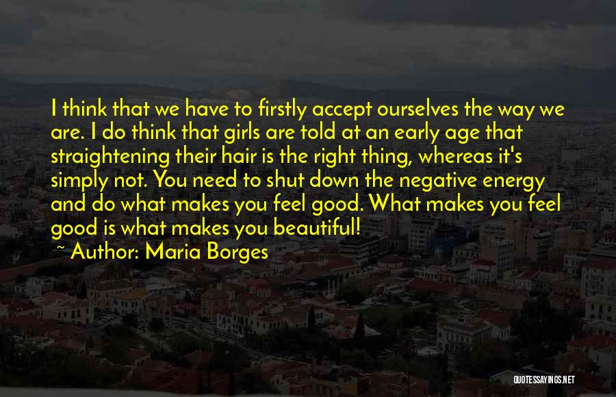 Maria Borges Quotes: I Think That We Have To Firstly Accept Ourselves The Way We Are. I Do Think That Girls Are Told