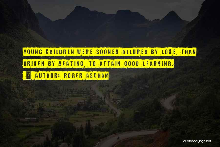 Roger Ascham Quotes: Young Children Were Sooner Allured By Love, Than Driven By Beating, To Attain Good Learning.