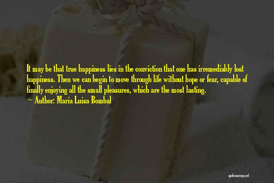 Maria Luisa Bombal Quotes: It May Be That True Happiness Lies In The Conviction That One Has Irremediably Lost Happiness. Then We Can Begin