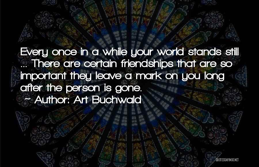Art Buchwald Quotes: Every Once In A While Your World Stands Still ... There Are Certain Friendships That Are So Important They Leave