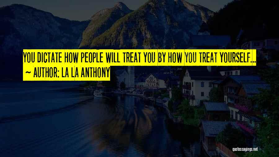 La La Anthony Quotes: You Dictate How People Will Treat You By How You Treat Yourself...