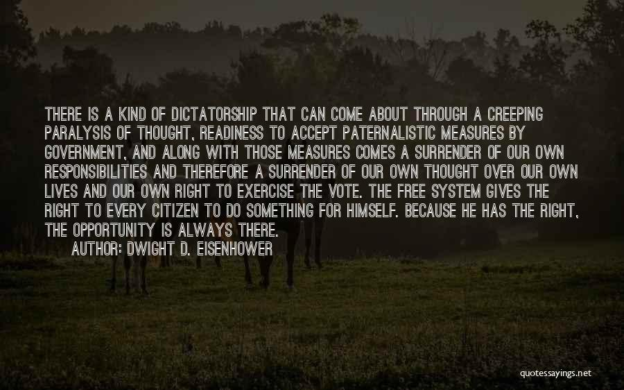 Dwight D. Eisenhower Quotes: There Is A Kind Of Dictatorship That Can Come About Through A Creeping Paralysis Of Thought, Readiness To Accept Paternalistic