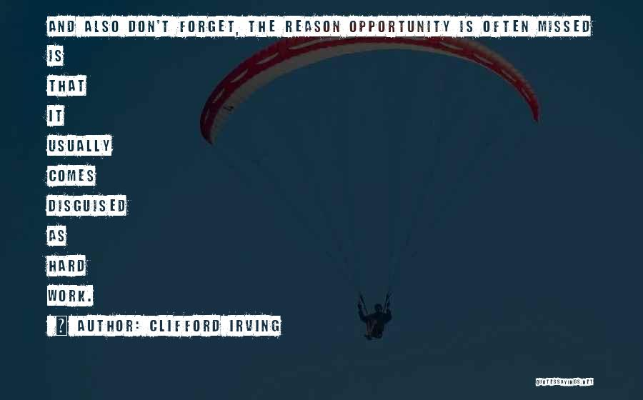 Clifford Irving Quotes: And Also Don't Forget, The Reason Opportunity Is Often Missed Is That It Usually Comes Disguised As Hard Work.