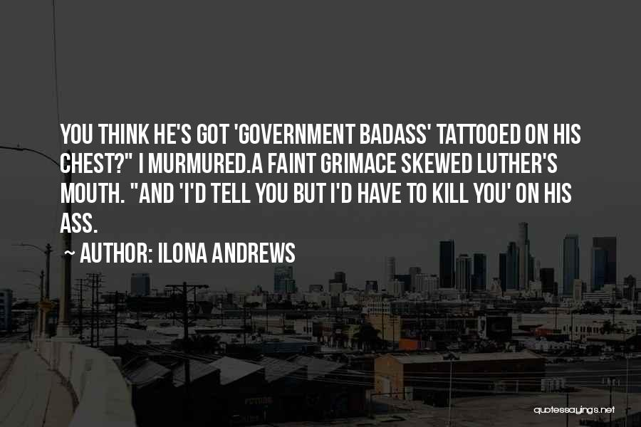Ilona Andrews Quotes: You Think He's Got 'government Badass' Tattooed On His Chest? I Murmured.a Faint Grimace Skewed Luther's Mouth. And 'i'd Tell