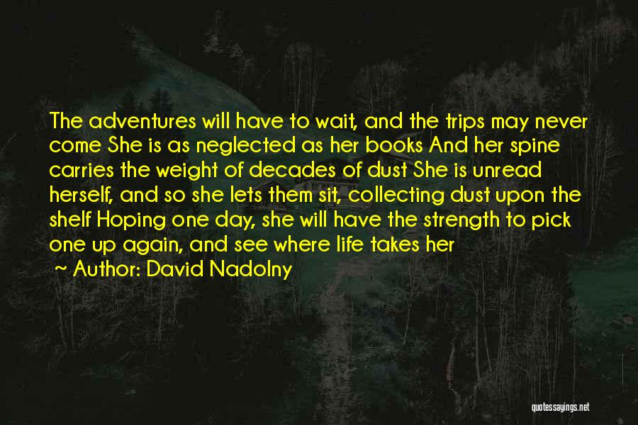 David Nadolny Quotes: The Adventures Will Have To Wait, And The Trips May Never Come She Is As Neglected As Her Books And