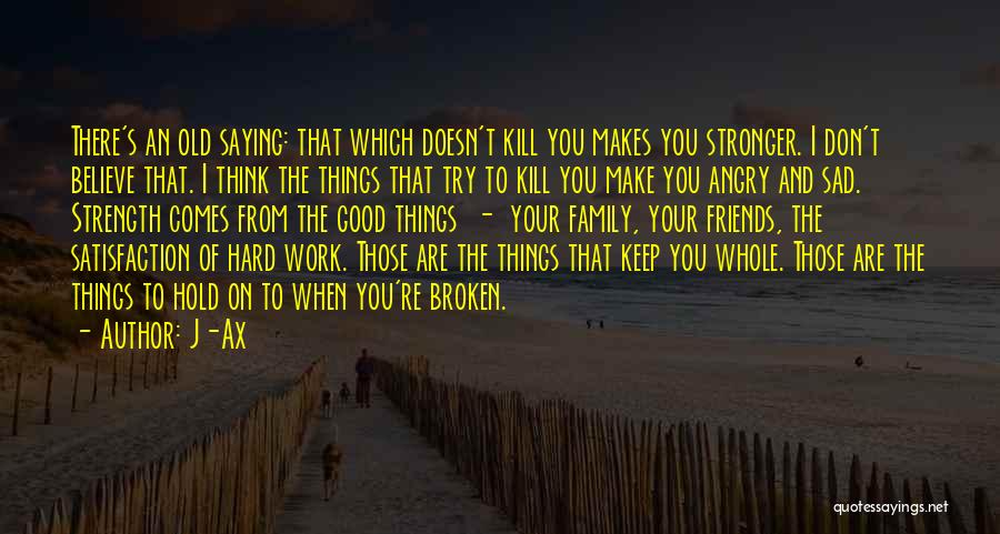 J-Ax Quotes: There's An Old Saying: That Which Doesn't Kill You Makes You Stronger. I Don't Believe That. I Think The Things
