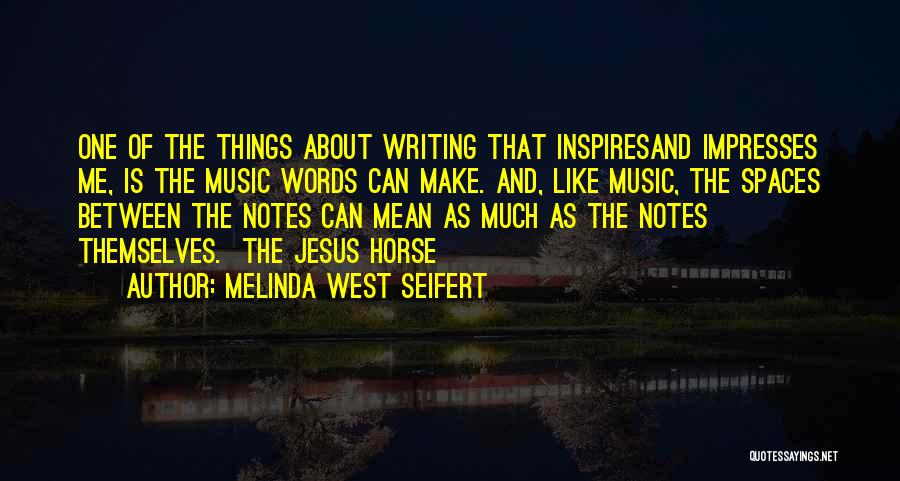 Melinda West Seifert Quotes: One Of The Things About Writing That Inspiresand Impresses Me, Is The Music Words Can Make. And, Like Music, The