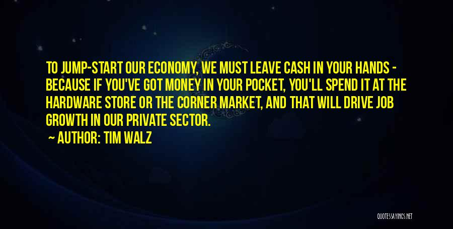 Tim Walz Quotes: To Jump-start Our Economy, We Must Leave Cash In Your Hands - Because If You've Got Money In Your Pocket,