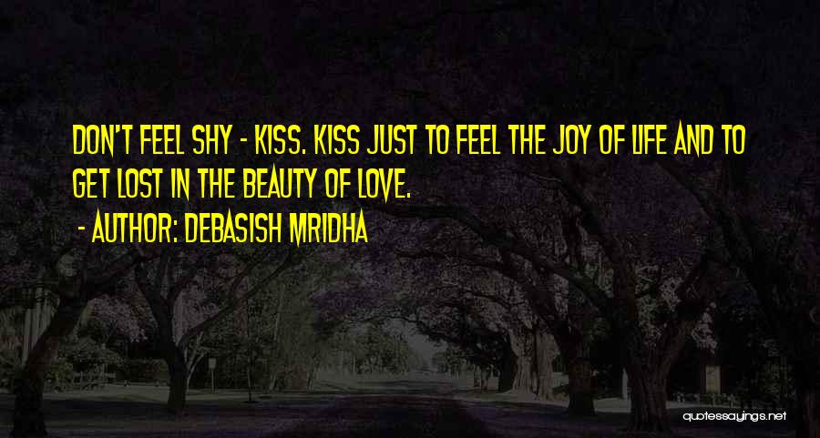 Debasish Mridha Quotes: Don't Feel Shy - Kiss. Kiss Just To Feel The Joy Of Life And To Get Lost In The Beauty