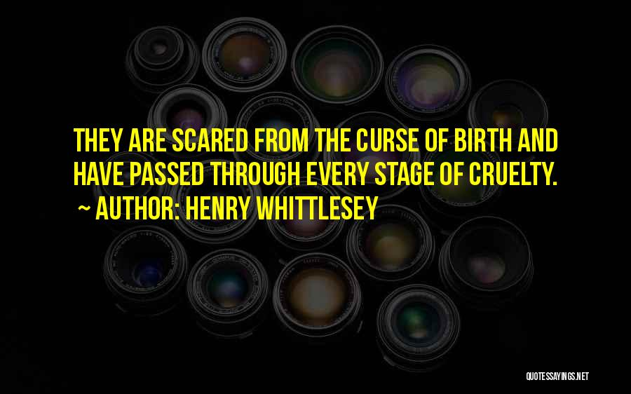 Henry Whittlesey Quotes: They Are Scared From The Curse Of Birth And Have Passed Through Every Stage Of Cruelty.
