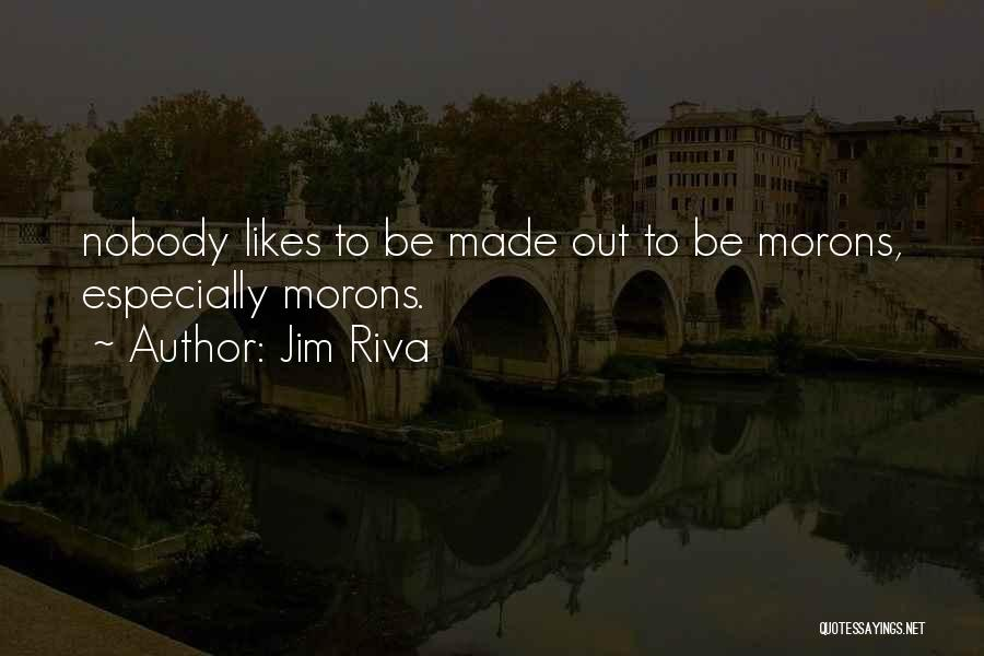 Jim Riva Quotes: Nobody Likes To Be Made Out To Be Morons, Especially Morons.