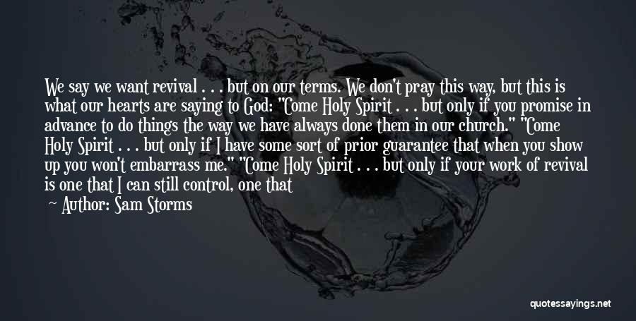Sam Storms Quotes: We Say We Want Revival . . . But On Our Terms. We Don't Pray This Way, But This Is