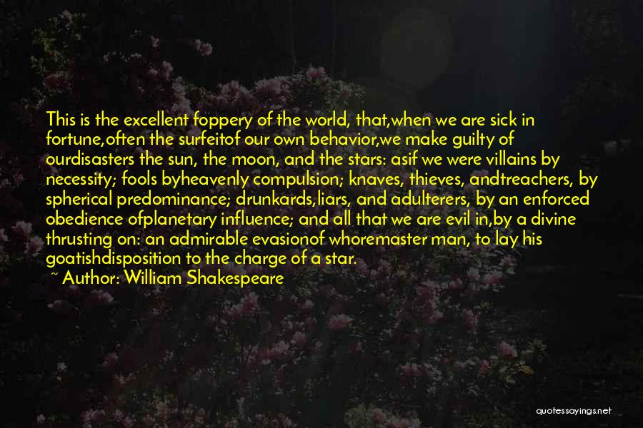 William Shakespeare Quotes: This Is The Excellent Foppery Of The World, That,when We Are Sick In Fortune,often The Surfeitof Our Own Behavior,we Make