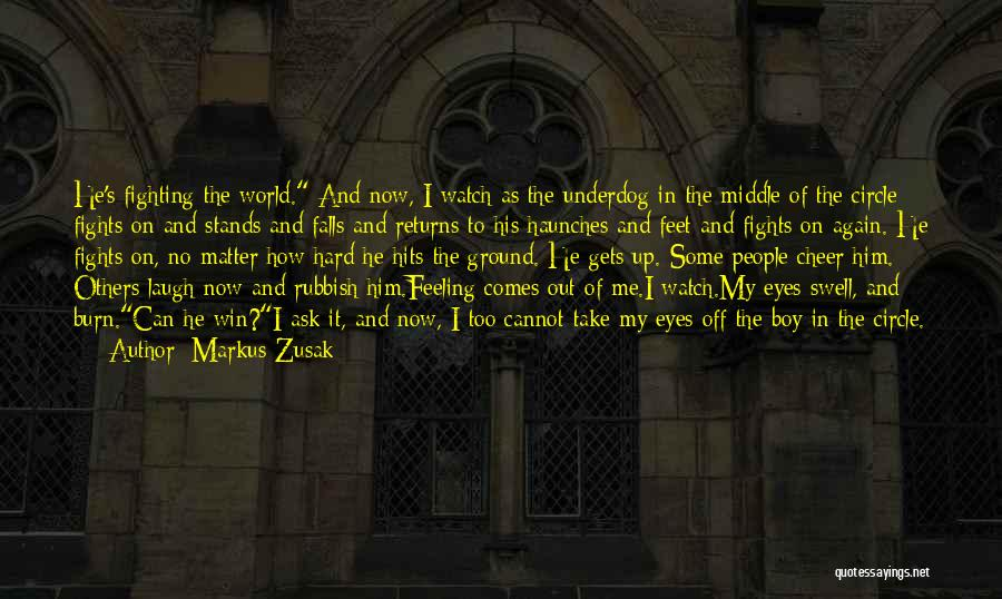 Markus Zusak Quotes: He's Fighting The World. And Now, I Watch As The Underdog In The Middle Of The Circle Fights On And