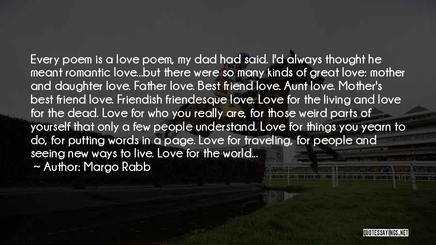 Margo Rabb Quotes: Every Poem Is A Love Poem, My Dad Had Said. I'd Always Thought He Meant Romantic Love...but There Were So